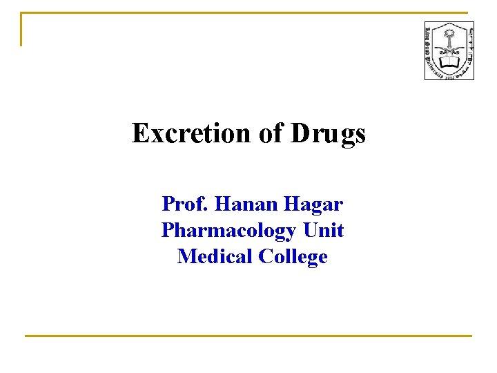 Excretion of Drugs Prof. Hanan Hagar Pharmacology Unit Medical College