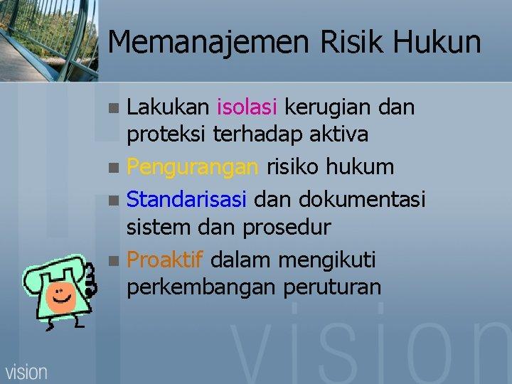 Memanajemen Risik Hukun Lakukan isolasi kerugian dan proteksi terhadap aktiva n Pengurangan risiko hukum