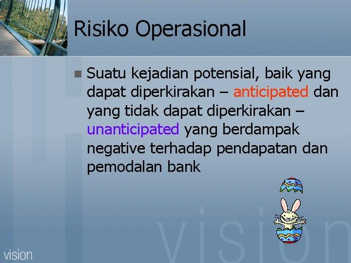 Risiko Operasional n Suatu kejadian potensial, baik yang dapat diperkirakan – anticipated dan yang