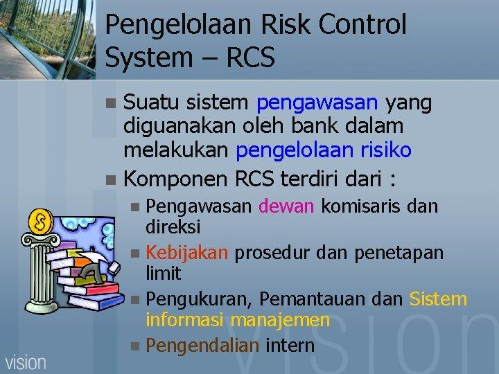 Pengelolaan Risk Control System – RCS Suatu sistem pengawasan yang diguanakan oleh bank dalam