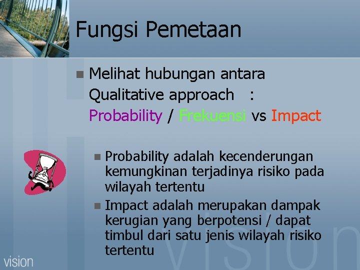 Fungsi Pemetaan n Melihat hubungan antara Qualitative approach : Probability / Frekuensi vs Impact