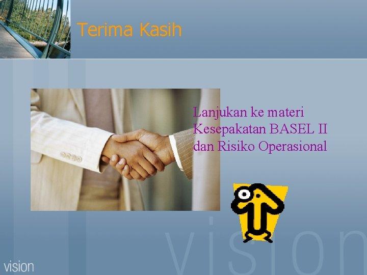 Terima Kasih Lanjukan ke materi Kesepakatan BASEL II dan Risiko Operasional