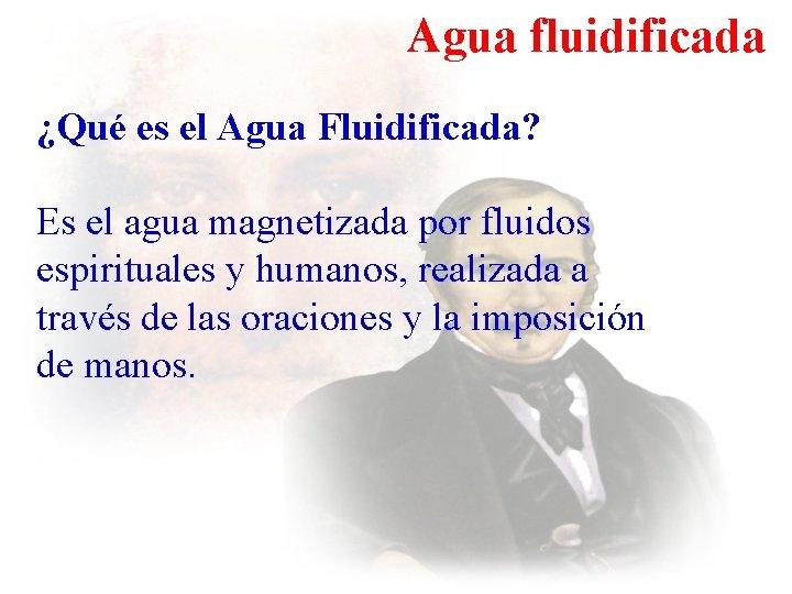 Agua fluidificada ¿Qué es el Agua Fluidificada? Es el agua magnetizada por fluidos espirituales