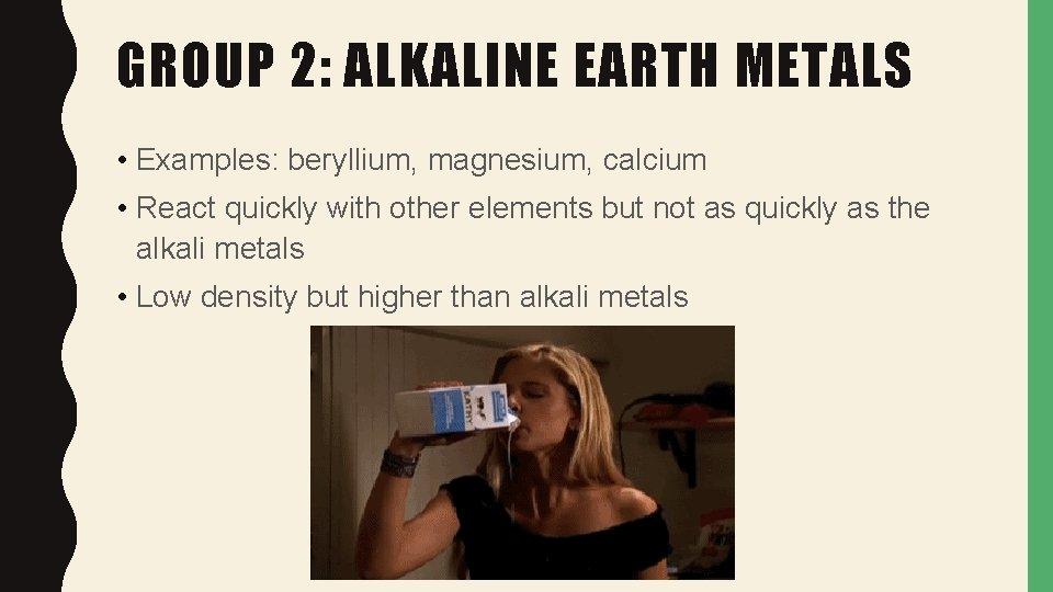 GROUP 2: ALKALINE EARTH METALS • Examples: beryllium, magnesium, calcium • React quickly with
