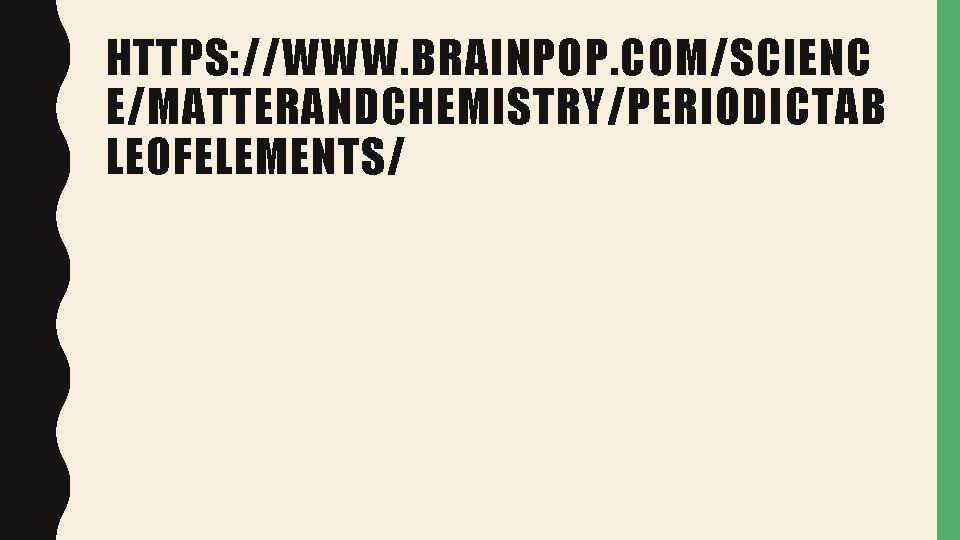 HTTPS: //WWW. BRAINPOP. COM/SCIENC E/MATTERANDCHEMISTRY/PERIODICTAB LEOFELEMENTS/
