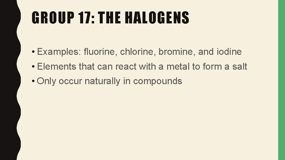 GROUP 17: THE HALOGENS • Examples: fluorine, chlorine, bromine, and iodine • Elements that