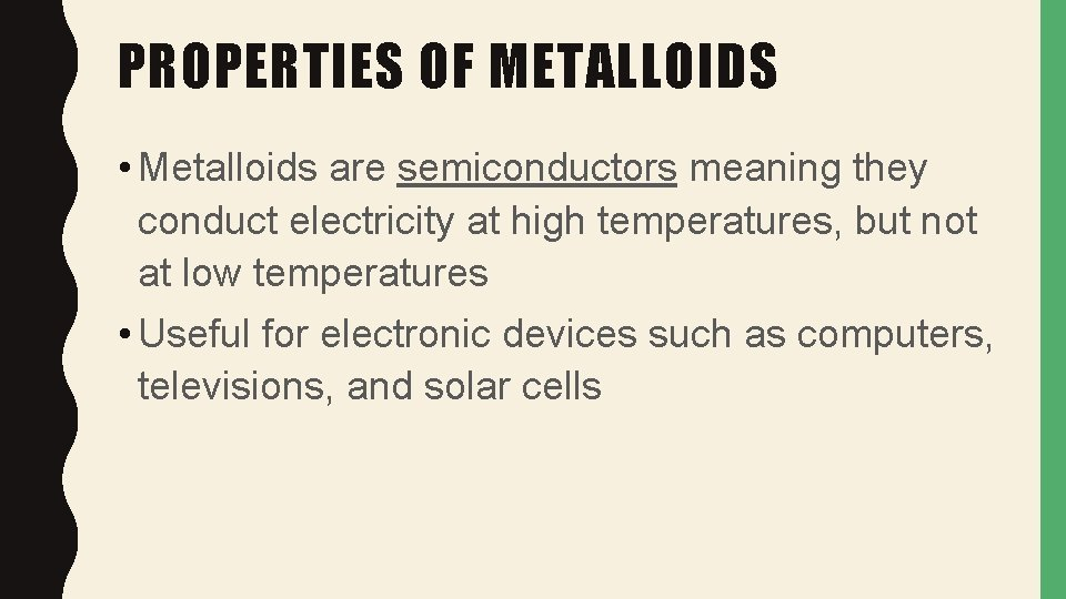 PROPERTIES OF METALLOIDS • Metalloids are semiconductors meaning they conduct electricity at high temperatures,