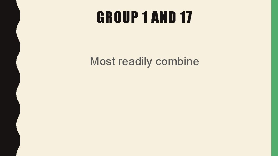 GROUP 1 AND 17 Most readily combine
