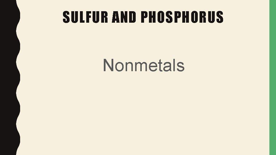 SULFUR AND PHOSPHORUS Nonmetals