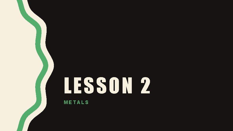 LESSON 2 METALS