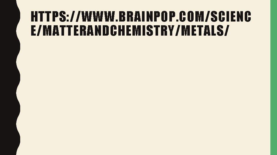 HTTPS: //WWW. BRAINPOP. COM/SCIENC E/MATTERANDCHEMISTRY/METALS/