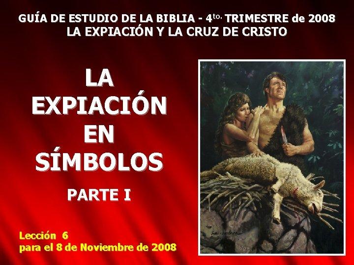 GUÍA DE ESTUDIO DE LA BIBLIA - 4 to. TRIMESTRE de 2008 LA EXPIACIÓN