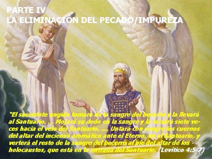 """PARTE IV LA ELIMINACIÓN DEL PECADO/IMPUREZA """"El sacerdote ungido tomará de la sangre del"""