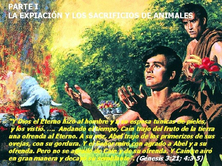 """PARTE I LA EXPIACIÓN Y LOS SACRIFICIOS DE ANIMALES """"Y Dios el Eterno hizo"""