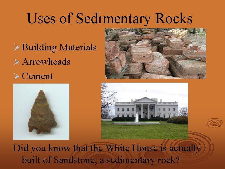 Uses of Sedimentary Rocks Ø Building Materials Ø Arrowheads Ø Cement Did you know