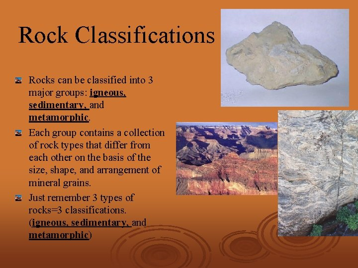 Rock Classifications Rocks can be classified into 3 major groups: igneous, sedimentary, and metamorphic.