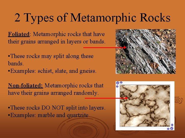 2 Types of Metamorphic Rocks Foliated: Metamorphic rocks that have their grains arranged in
