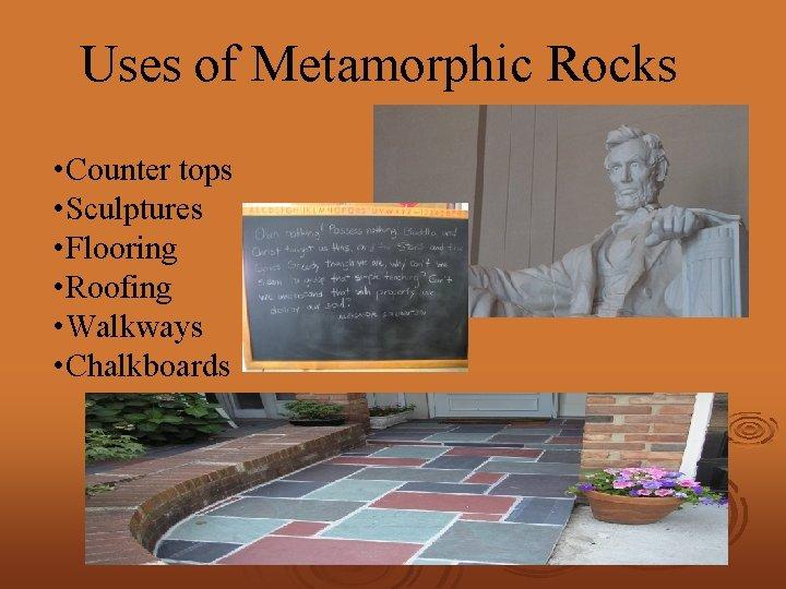 Uses of Metamorphic Rocks • Counter tops • Sculptures • Flooring • Roofing •