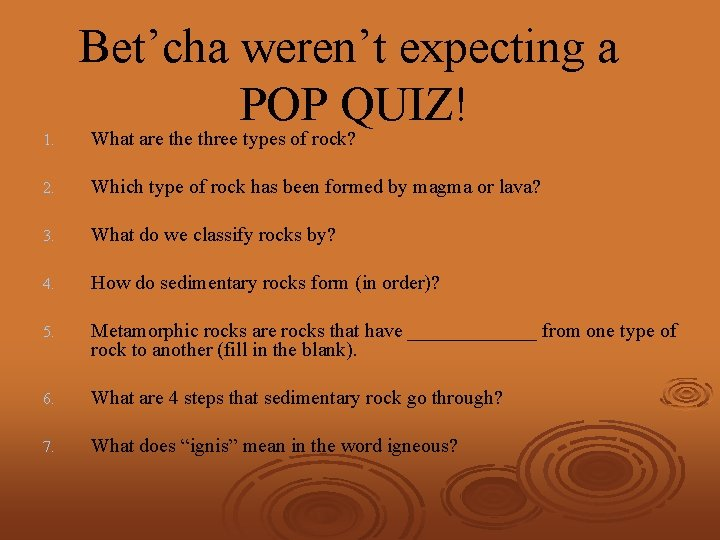 Bet'cha weren't expecting a POP QUIZ! 1. What are three types of rock? 2.