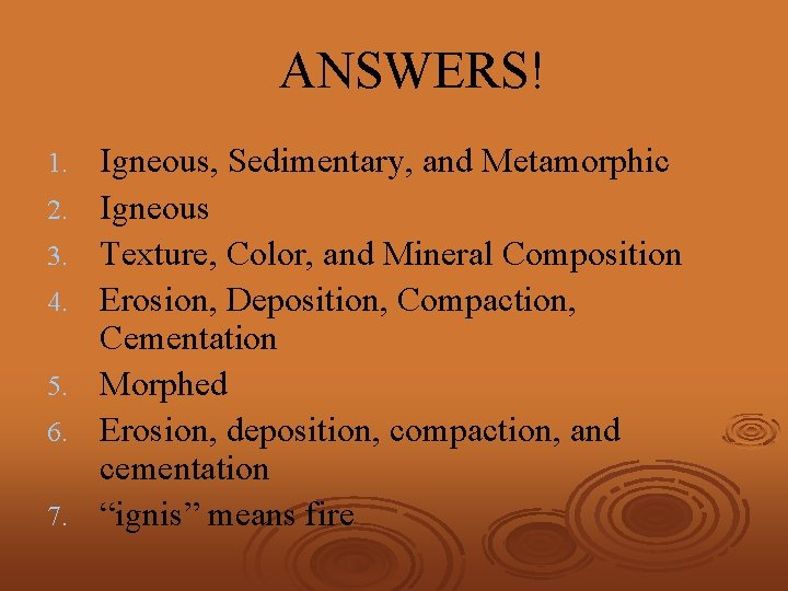 ANSWERS! 1. 2. 3. 4. 5. 6. 7. Igneous, Sedimentary, and Metamorphic Igneous Texture,
