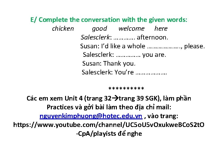 E/ Complete the conversation with the given words: chicken good welcome here Salesclerk: ………….