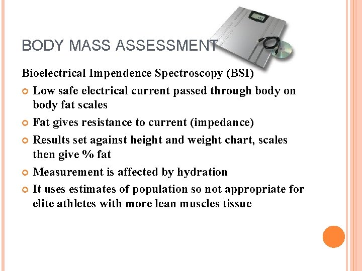 BODY MASS ASSESSMENT Bioelectrical Impendence Spectroscopy (BSI) Low safe electrical current passed through body
