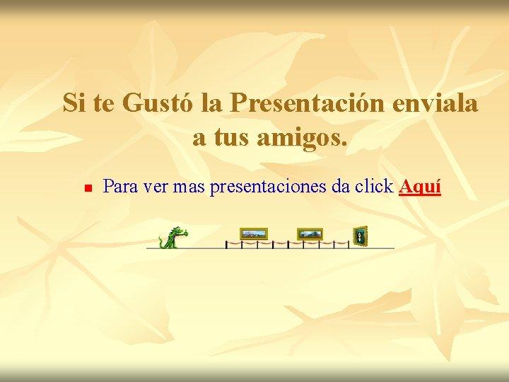 Si te Gustó la Presentación enviala a tus amigos. n Para ver mas presentaciones