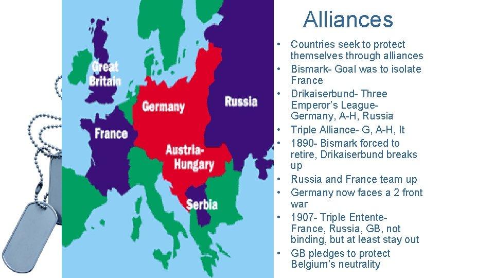 Alliances • Countries seek to protect themselves through alliances • Bismark- Goal was to