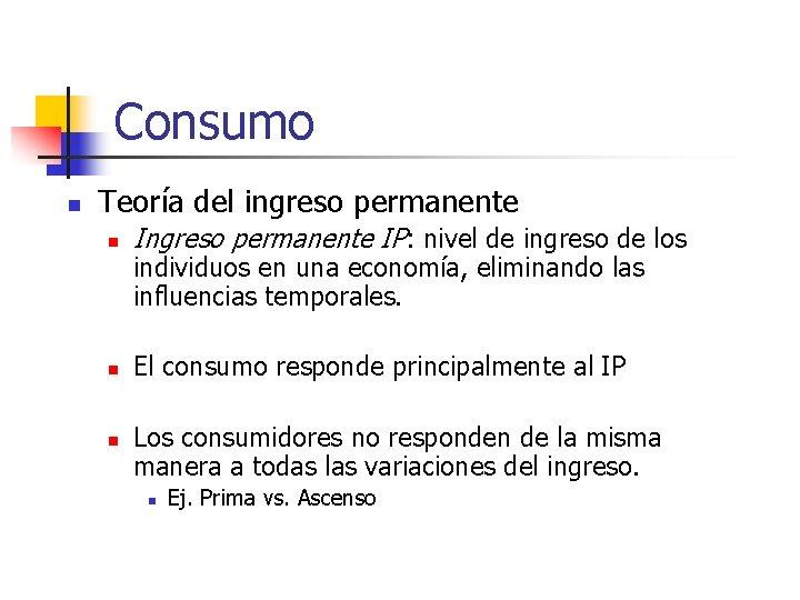 Consumo n Teoría del ingreso permanente n Ingreso permanente IP: nivel de ingreso de