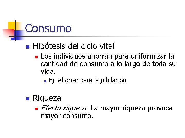Consumo n Hipótesis del ciclo vital n Los individuos ahorran para uniformizar la cantidad