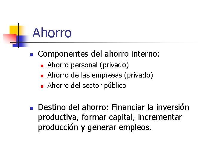 Ahorro n Componentes del ahorro interno: n n Ahorro personal (privado) Ahorro de las