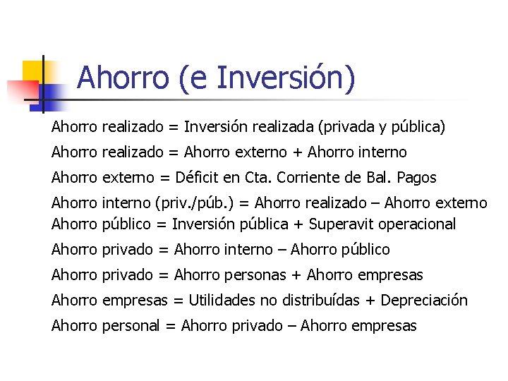 Ahorro (e Inversión) Ahorro realizado = Inversión realizada (privada y pública) Ahorro realizado =
