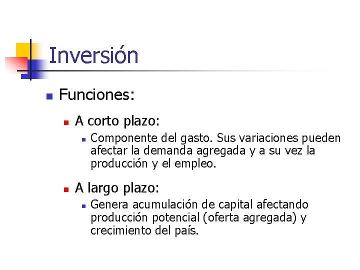 Inversión n Funciones: n A corto plazo: n n Componente del gasto. Sus variaciones