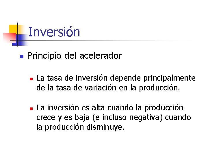 Inversión n Principio del acelerador n n La tasa de inversión depende principalmente de