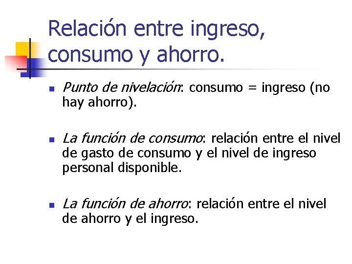 Relación entre ingreso, consumo y ahorro. n Punto de nivelación: consumo = ingreso (no