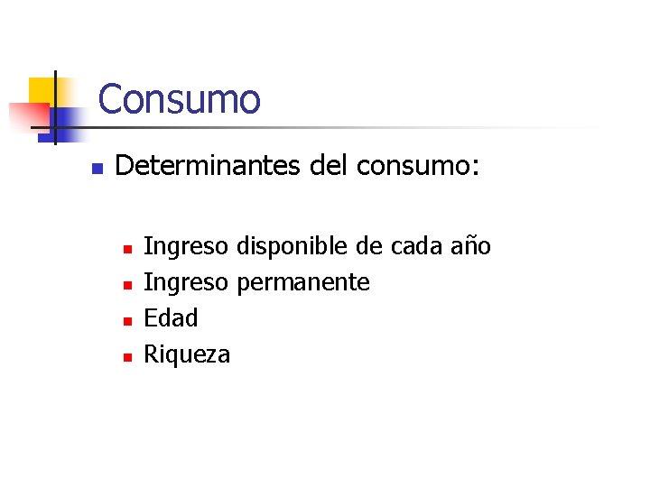 Consumo n Determinantes del consumo: n n Ingreso disponible de cada año Ingreso permanente
