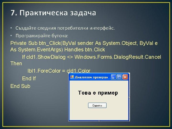 7. Практическа задача • Създайте следния потребителки интерфейс. • Програмирайте бутона: Private Sub btn_Click(By.