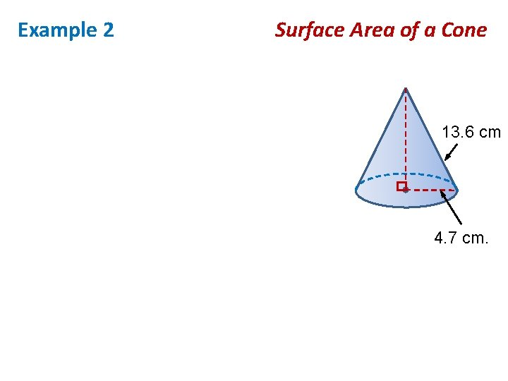 Example 2 Surface Area of a Cone 13. 6 cm 4. 7 cm.