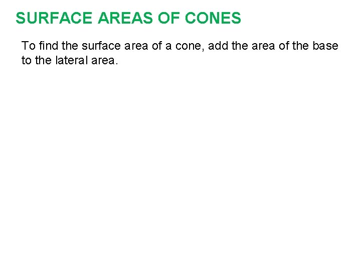 SURFACE AREAS OF CONES To find the surface area of a cone, add the