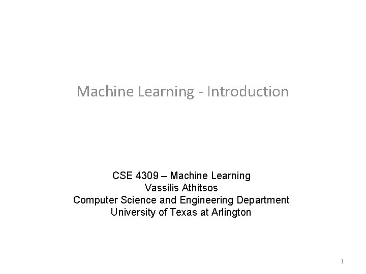 Machine Learning - Introduction CSE 4309 – Machine Learning Vassilis Athitsos Computer Science and
