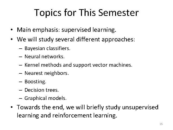 Topics for This Semester • Main emphasis: supervised learning. • We will study several