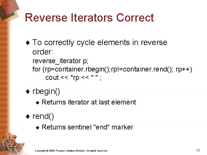 Reverse Iterators Correct ¨ To correctly cycle elements in reverse order: reverse_iterator p; for