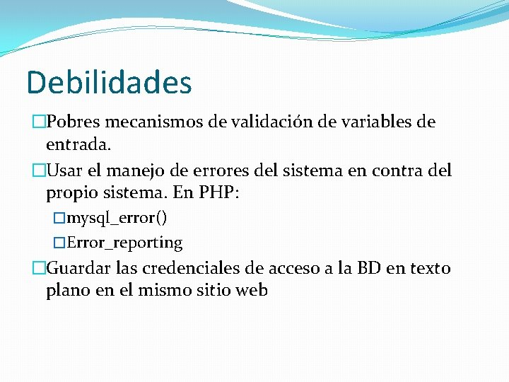 Debilidades �Pobres mecanismos de validación de variables de entrada. �Usar el manejo de errores