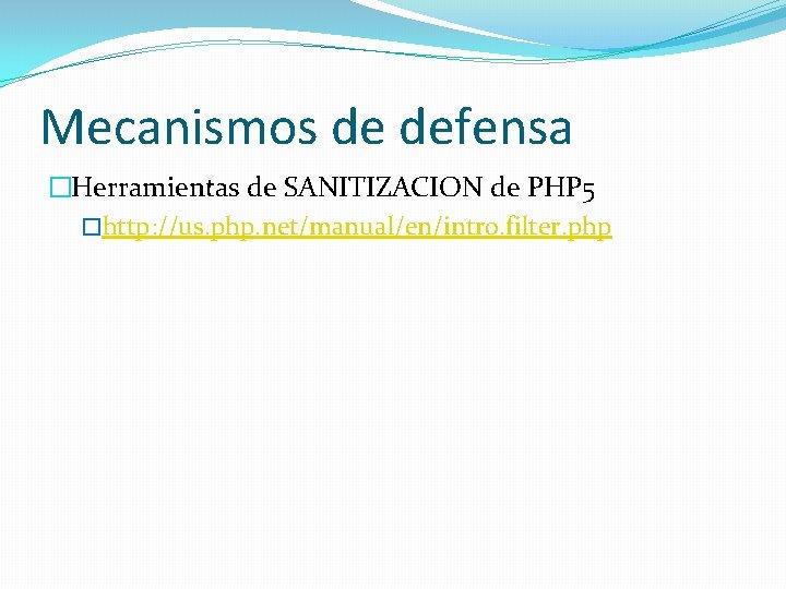 Mecanismos de defensa �Herramientas de SANITIZACION de PHP 5 �http: //us. php. net/manual/en/intro. filter.