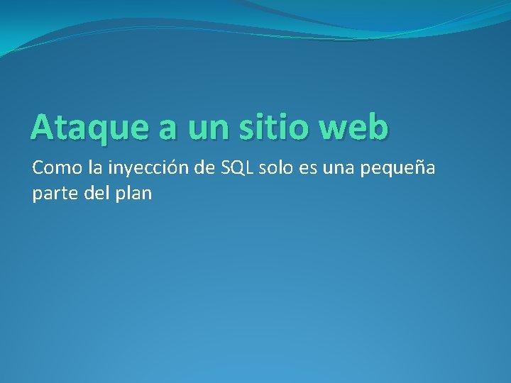 Ataque a un sitio web Como la inyección de SQL solo es una pequeña