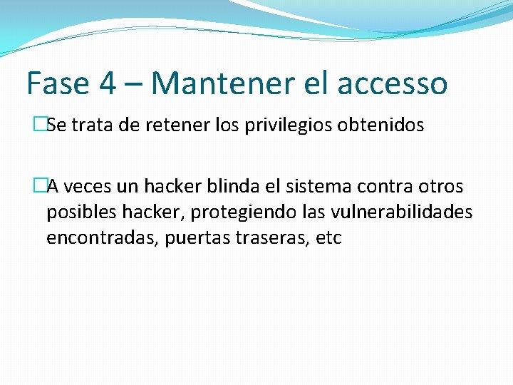 Fase 4 – Mantener el accesso �Se trata de retener los privilegios obtenidos �A