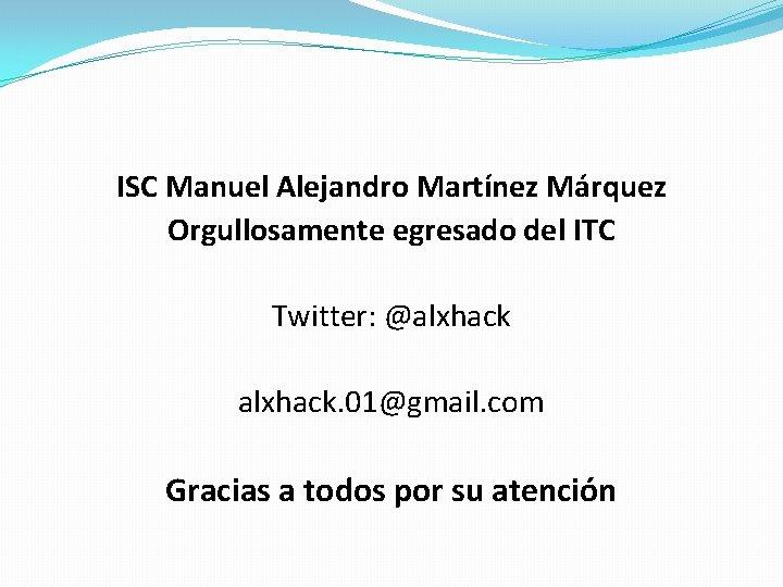 ISC Manuel Alejandro Martínez Márquez Orgullosamente egresado del ITC Twitter: @alxhack. 01@gmail. com Gracias