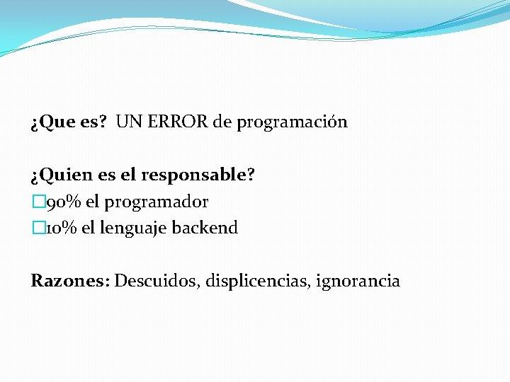 ¿Que es? UN ERROR de programación ¿Quien es el responsable? � 90% el programador