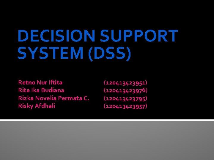 DECISION SUPPORT SYSTEM (DSS) Retno Nur Iftita Rita Ika Budiana Rizka Novelia Permata C.