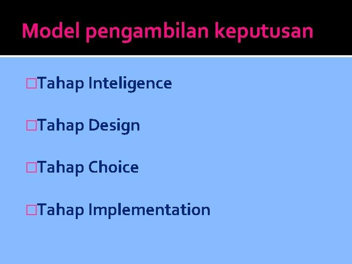 Model pengambilan keputusan �Tahap Inteligence �Tahap Design �Tahap Choice �Tahap Implementation